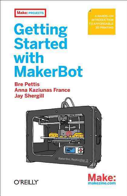 Getting Started With Makerbot By Pettis, Bre/ Makerblock/ France, Anna Kaziunas